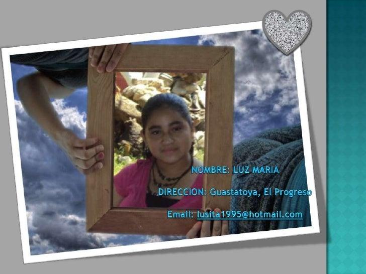 NOMBRE: LUZ MARIA <br />DIRECCION: Guastatoya, El Progreso<br />Email: lusita1995@hotmail.com<br />