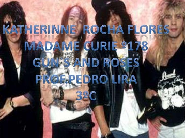 Guns N Roses es una bandaestadounidense de hard rock que seformó en Hollywood, LosÁngeles, California en 1985.