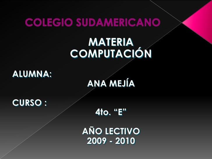 """COLEGIO SUDAMERICANO<br />MATERIA<br />COMPUTACIÓN<br />ALUMNA:<br />ANA MEJÍA<br />CURSO :<br />4to. """"E""""<br />AÑO LECTIVO..."""