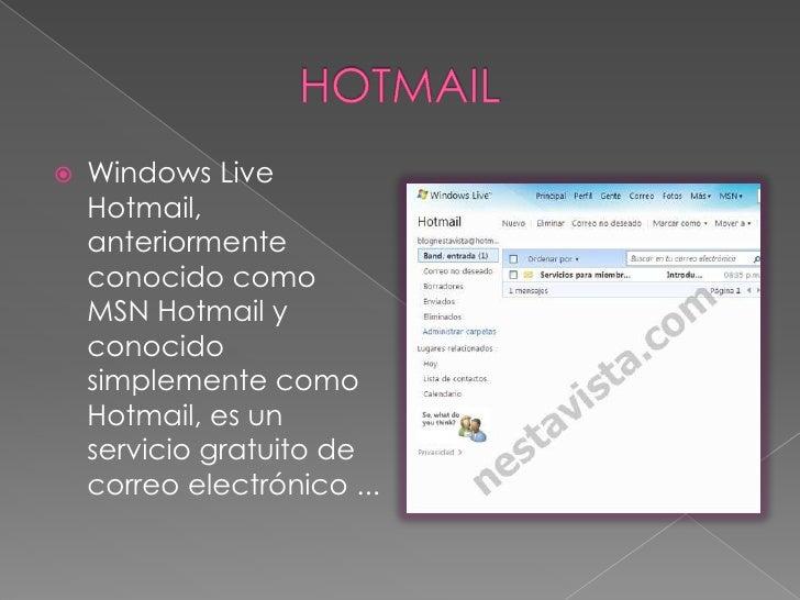 HOTMAIL<br />Windows Live Hotmail, anteriormente conocido como MSN Hotmail y conocido simplemente como Hotmail, es un serv...