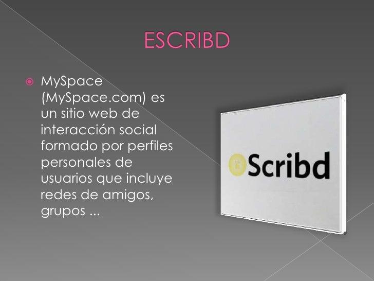 ESCRIBD<br />MySpace (MySpace.com) es un sitio web de interacción social formado por perfiles personales de usuarios que i...