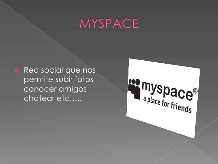 MYSPACE<br />Red social que nos permite subir fotos conocer amigos chatear etc…..<br />
