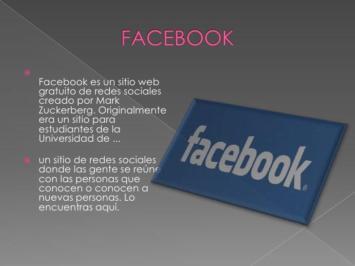 FACEBOOK<br />Facebook es un sitio web gratuito de redes sociales creado por Mark Zuckerberg. Originalmente era un sitio p...