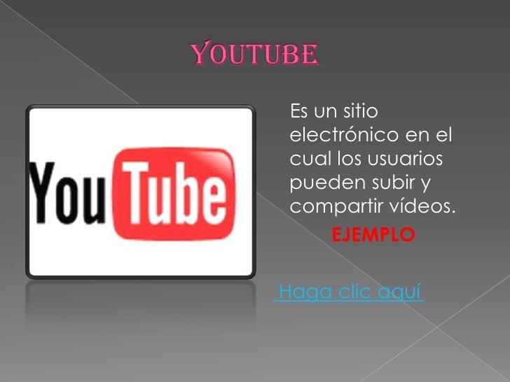 YOUTUBE<br />    Es un sitio electrónico en el cual los usuarios pueden subir y compartir vídeos.<br />EJEMPLO<br /> Haga ...
