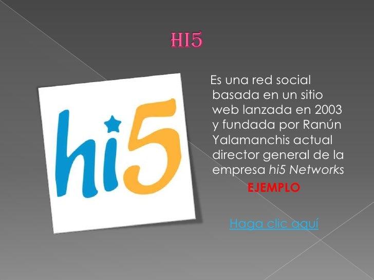 HI5<br />    Es una red social basada en un sitio web lanzada en 2003 y fundada por Ranún Yalamanchis actual director gene...