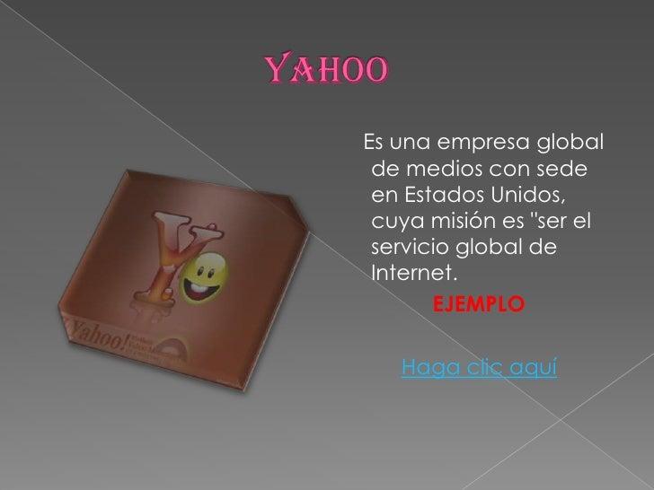 """YAHOO<br />Es una empresa global de medios con sede en Estados Unidos, cuya misión es """"ser el servicio global de Internet...."""