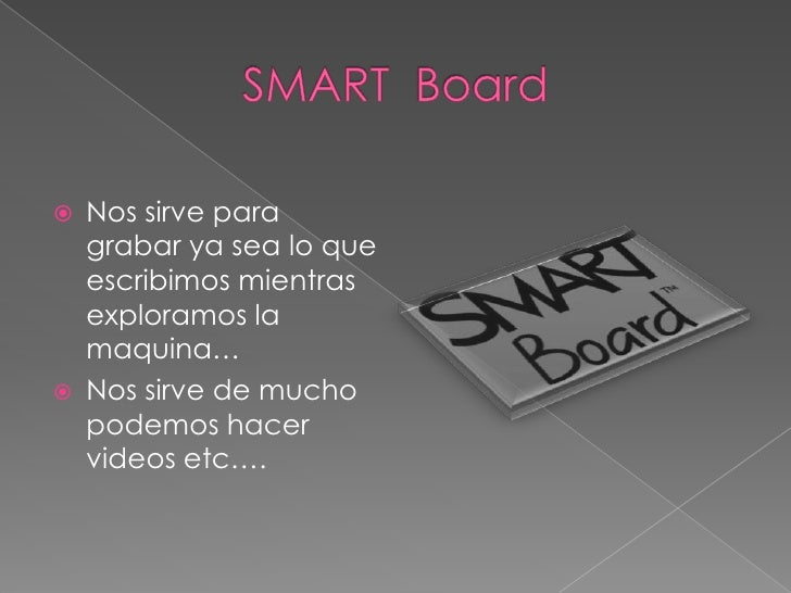 SMART  Board<br />Nos sirve para grabar ya sea lo que escribimos mientras exploramos la maquina…<br />Nos sirve de mucho p...