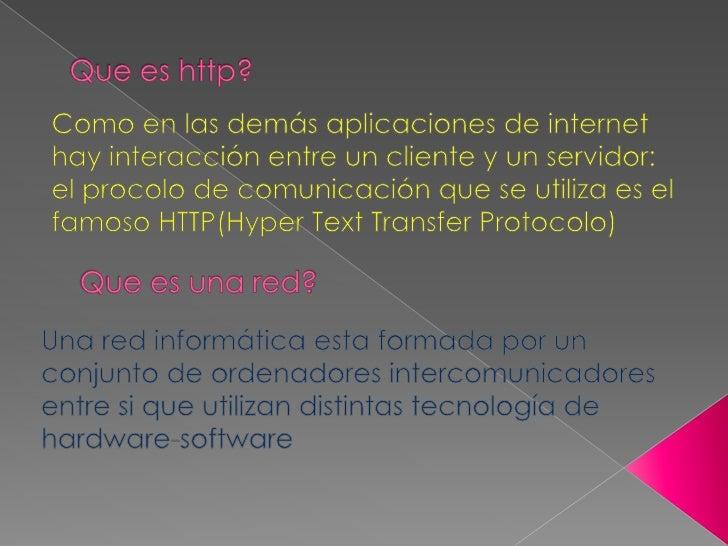 Que es http?<br />Como en las demás aplicaciones de internet hay interacción entre un cliente y un servidor: el procolo de...