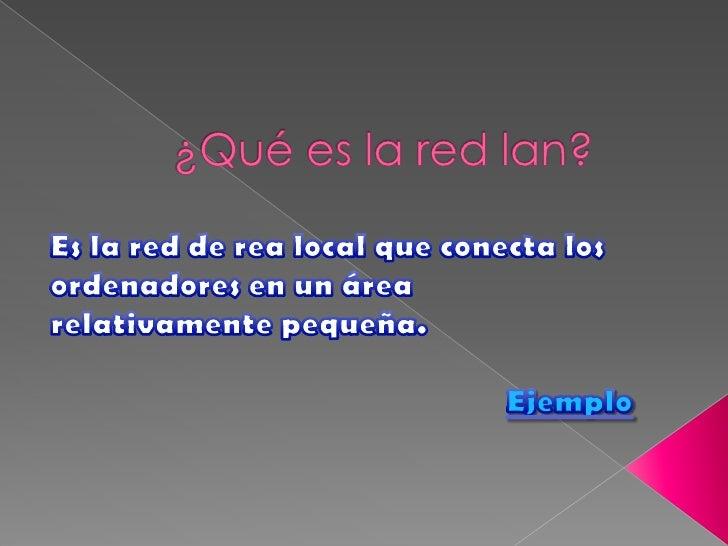 ¿Qué es la red lan?<br />Es la red de rea local que conecta los <br />ordenadores en un área relativamente pequeña. <br />...