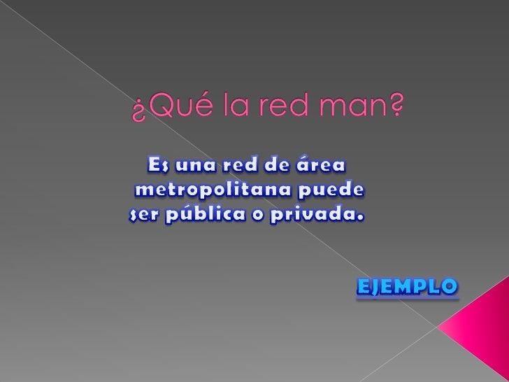 ¿Qué la red man?<br />Es una red de área<br /> metropolitana puede <br />ser pública o privada.<br />EJEMPLO<br />