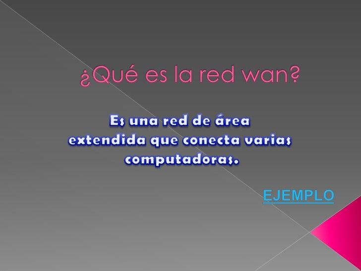 ¿Qué es la red wan?<br />Es una red de área <br />extendida que conecta varias<br /> computadoras.<br />EJEMPLO<br />