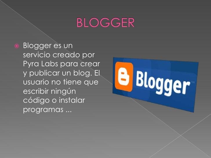 BLOGGER<br />Blogger es un servicio creado por PyraLabs para crear y publicar un blog. El usuario no tiene que escribir ni...