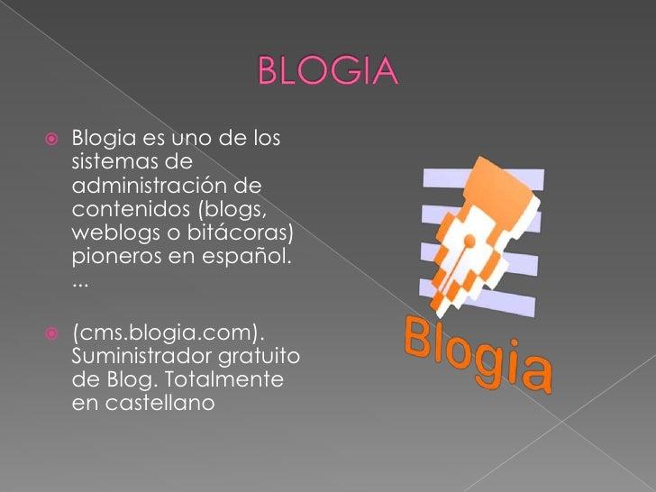 BLOGIA<br />Blogia es uno de los sistemas de administración de contenidos (blogs, weblogs o bitácoras) pioneros en español...