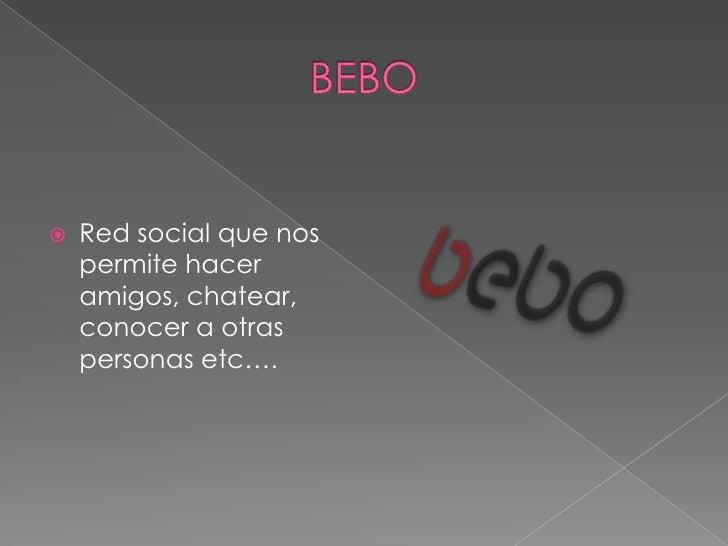 BEBO<br />Red social que nos permite hacer amigos, chatear, conocer a otras personas etc….<br />