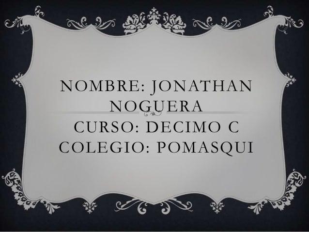 NOMBRE: JONATHAN NOGUERA CURSO: DECIMO C COLEGIO: POMASQUI