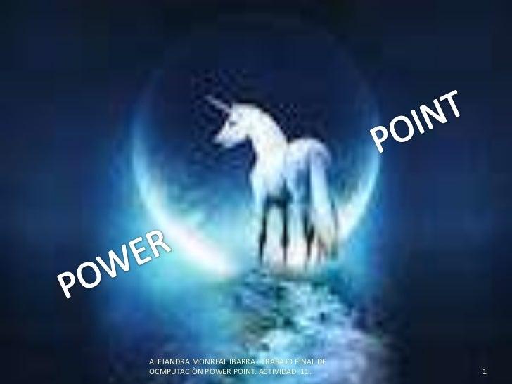 POWER                          POINT<br />1<br />ALEJANDRA MONREAL IBARRA   TRABAJO FINAL DE OCMPUTACIÒN POWER POINT. A...