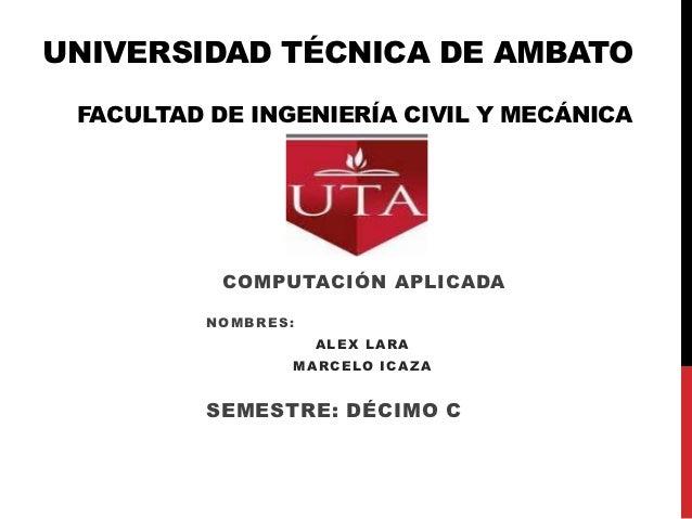 UNIVERSIDAD TÉCNICA DE AMBATO FACULTAD DE INGENIERÍA CIVIL Y MECÁNICA           COMPUTACIÓN APLICADA          NOMBRES:    ...