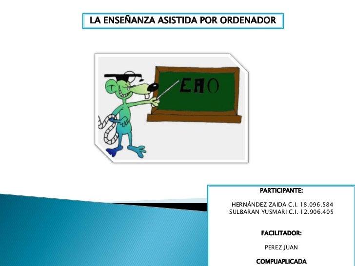 LA ENSEÑANZA ASISTIDA POR ORDENADOR<br />PARTICIPANTE:<br /> HERNÁNDEZ ZAIDA C.I. 18.096.584<br />SULBARAN YUSMARI C.I. 12...