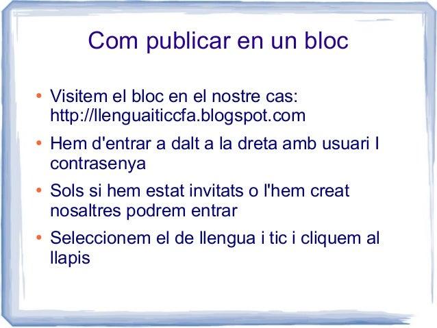 Com publicar en un bloc ● Visitem el bloc en el nostre cas: http://llenguaiticcfa.blogspot.com ● Hem d'entrar a dalt a la ...