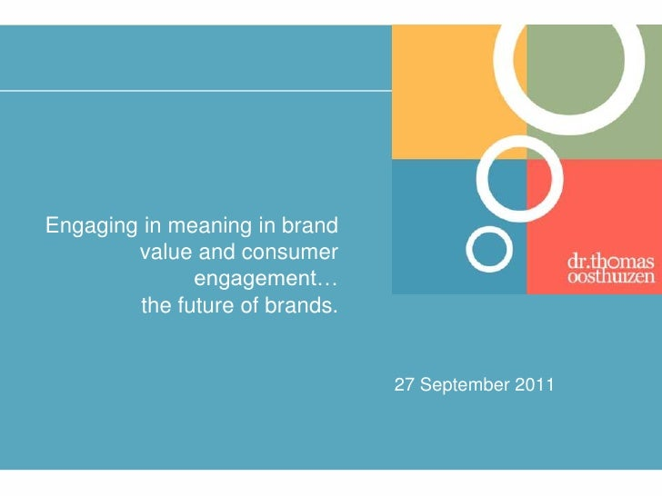 Engaging in meaning in brand value and consumer engagement… the future of brands.<br />27 September 2011<br />