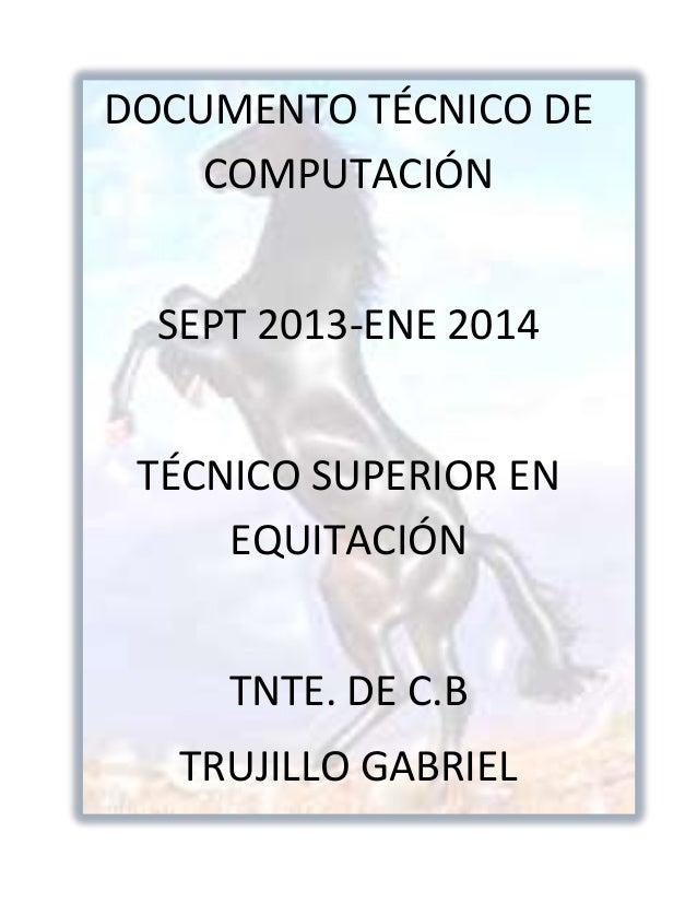 DOCUMENTO TÉCNICO DE COMPUTACIÓN SEPT 2013-ENE 2014 TÉCNICO SUPERIOR EN EQUITACIÓN TNTE. DE C.B TRUJILLO GABRIEL
