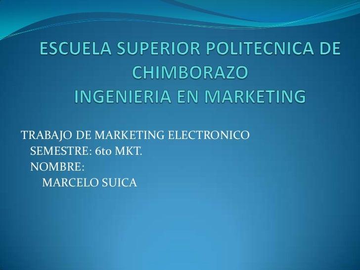 ESCUELA SUPERIOR POLITECNICA DE CHIMBORAZOINGENIERIA EN MARKETING<br />TRABAJO DE MARKETING ELECTRONICO<br />   SEMESTRE: ...