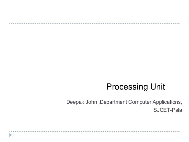Processing Unit Deepak John ,Department Computer Applications, SJCET-Pala