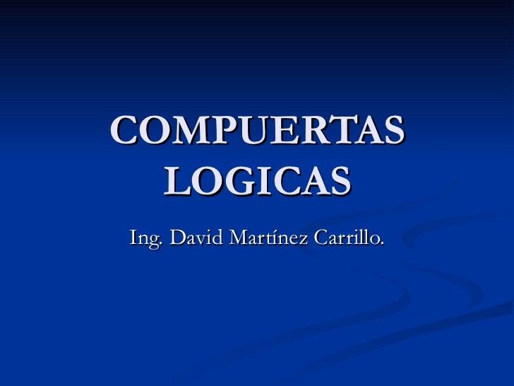 COMPUERTAS LOGICAS Ing. David Martínez Carrillo.