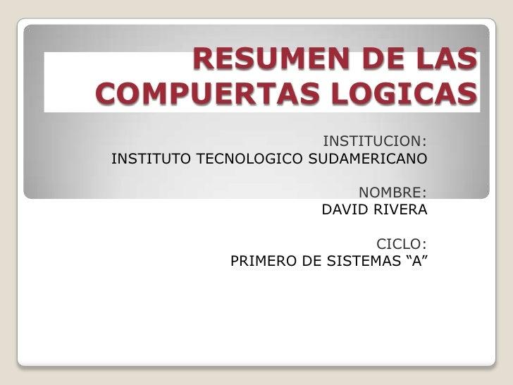 RESUMEN DE LAS COMPUERTAS LOGICAS<br />INSTITUCION:<br />INSTITUTO TECNOLOGICO SUDAMERICANO<br />NOMBRE:<br />DAVID RIVERA...
