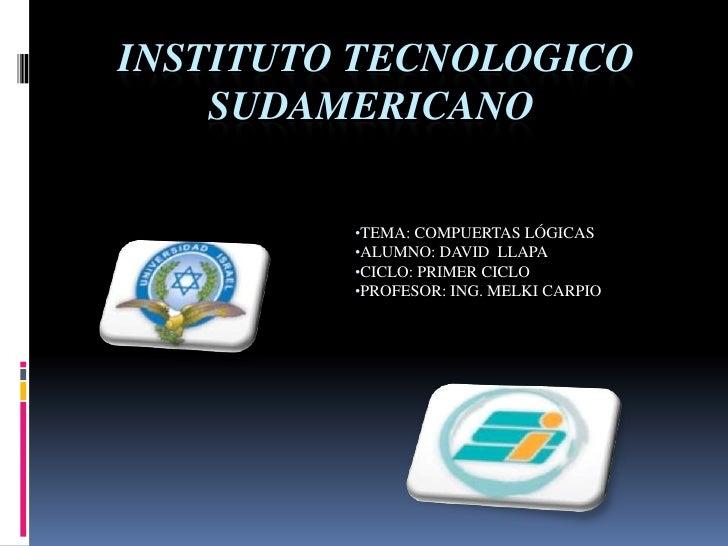 INSTITUTO TECNOLOGICO SUDAMERICANO<br /><ul><li>TEMA: COMPUERTAS LÓGICAS