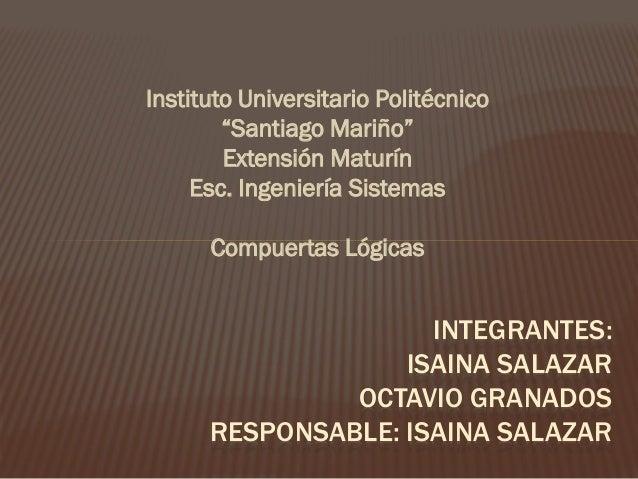 "Instituto Universitario Politécnico ""Santiago Mariño"" Extensión Maturín Esc. Ingeniería Sistemas Compuertas Lógicas  INTEG..."