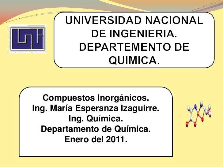 UNIVERSIDAD NACIONAL DE INGENIERIA.<br />DEPARTEMENTO DE QUIMICA.<br />Compuestos Inorgánicos.<br />Ing. María Esperanza I...