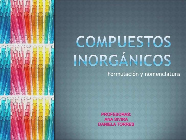 Formulación y nomenclatura PROFESORAS:  ANA SIVIRADANIELA TORRES
