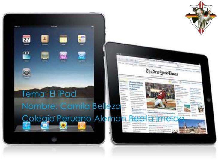 Tema: El iPad<br />Nombre: Camila Belleza<br />Colegio Peruano Aleman Beata Imelda<br />