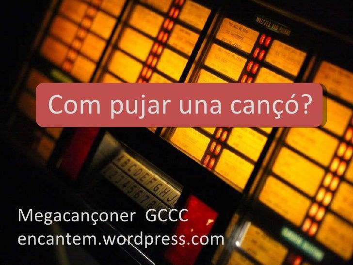 Megacançoner  GCCC encantem.wordpress.com Com pujar una cançó?