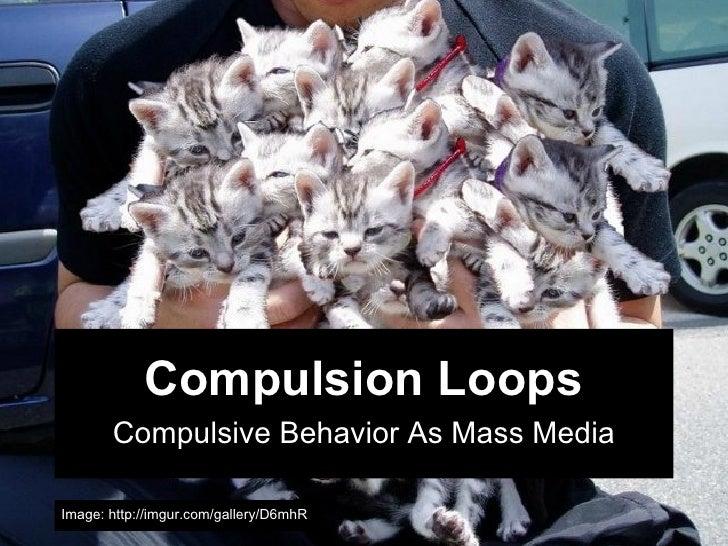 Compulsion Loops       Compulsive Behavior As Mass MediaImage: http://imgur.com/gallery/D6mhR