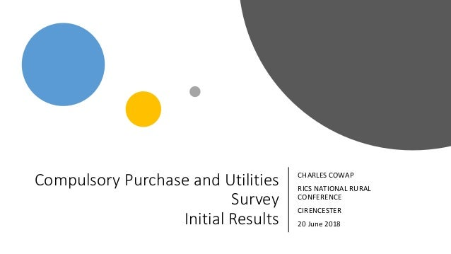 Compulsory Purchase and Utilities Survey Initial Results CHARLES COWAP RICS NATIONAL RURAL CONFERENCE CIRENCESTER 20 June ...