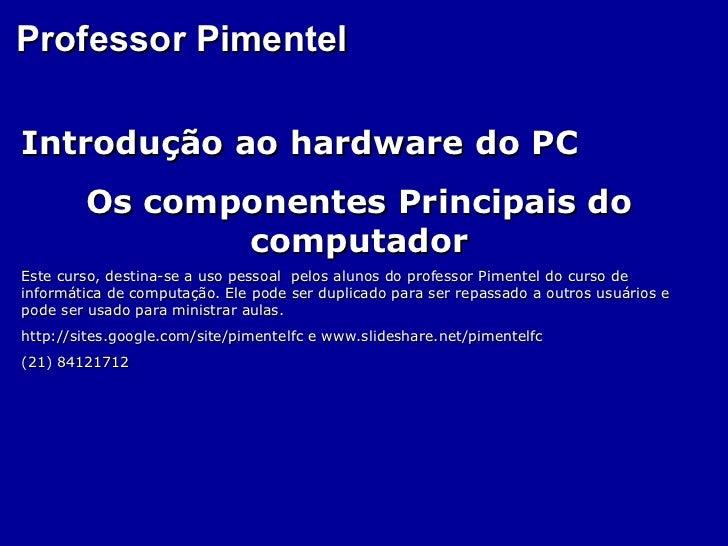 Professor PimentelIntrodução ao hardware do PC        Os componentes Principais do               computadorEste curso, des...