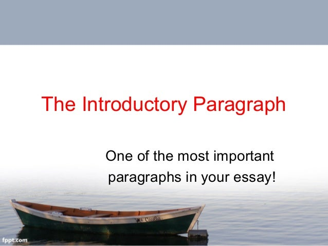 The Introductory Paragraph One of the most important paragraphs in your essay!