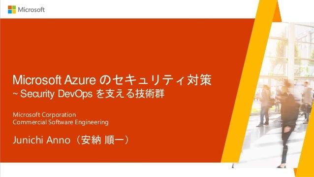 Microsoft Azure のセキュリティ対策 ~ Security DevOps を支える技術群 Junichi Anno(安納 順一) Microsoft Corporation Commercial Software Engineer...