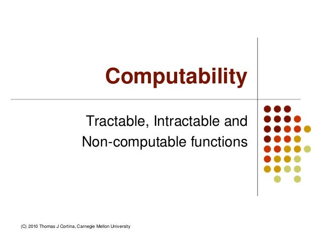Computability Tractable, Intractable and Non-computable functions (C) 2010 Thomas J Cortina, Carnegie Mellon University