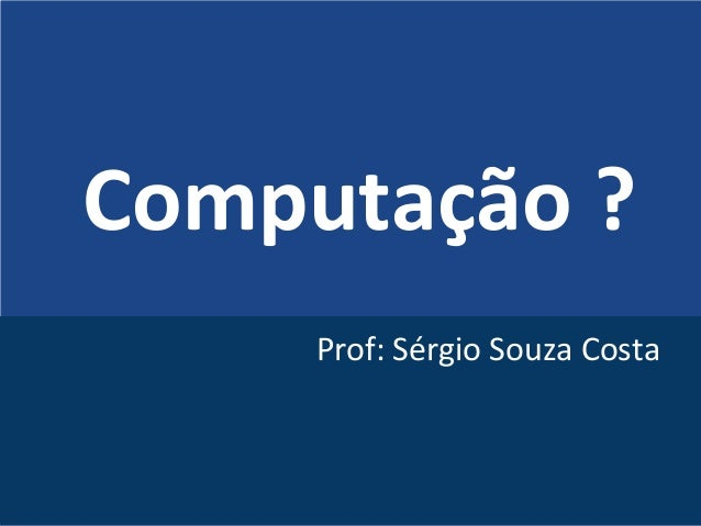 Computação ? Prof: Sérgio Souza Costa
