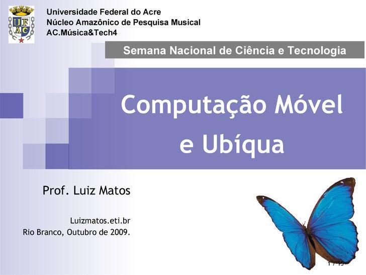 Computação Móvel e Ubíqua Prof. Luiz Matos Luizmatos.eti.br Rio Branco, Outubro de 2009. Semana Nacional de Ciência e Tecn...