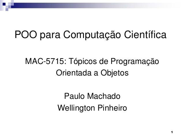 1 POO para Computação Científica MAC-5715: Tópicos de Programação Orientada a Objetos Paulo Machado Wellington Pinheiro