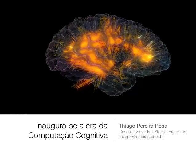 Inaugura-se a era da Computação Cognitiva Thiago Pereira Rosa  Desenvolvedor Full Stack - Fretebras thiago@fretebras.com.br