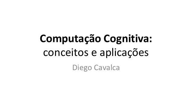 Computação Cognitiva: conceitos e aplicações Diego Cavalca