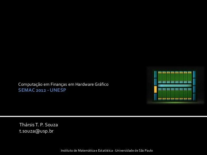 Computação em Finanças em Hardware GráficoSEMAC 2012 - UNESPThársis T. P. Souzat.souza@usp.br                      Institu...
