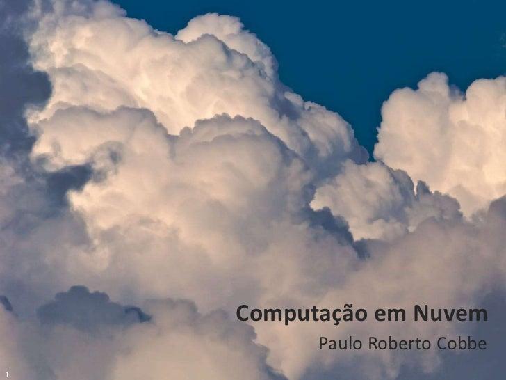 Paulo Cobbe © 2011                         Computação em Nuvem                               Paulo Roberto Cobbe1