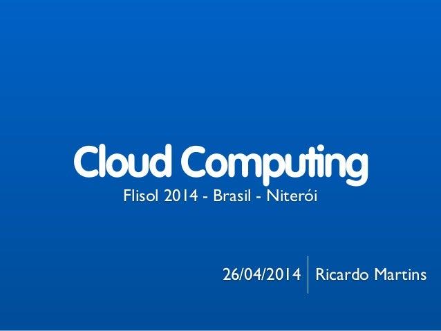 ! ! ! ! ! ! ! Flisol 2014 - Brasil - Niterói  ! ! 26/04/2014 Ricardo Martins Cloud Computing