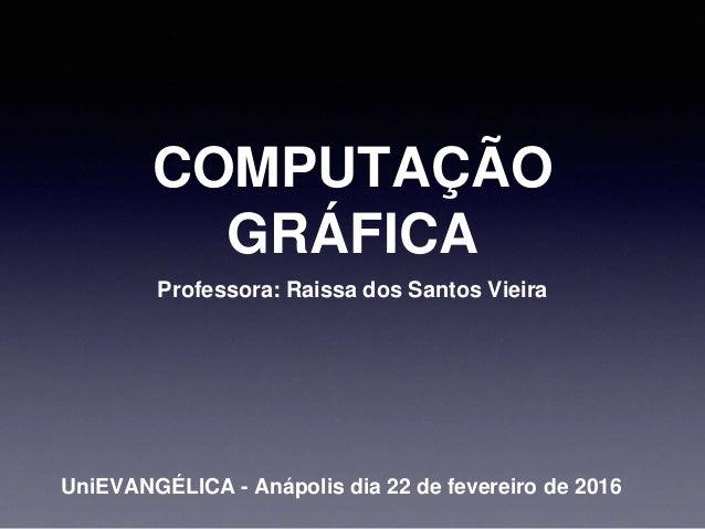 COMPUTAÇÃO GRÁFICA Professora: Raissa dos Santos Vieira UniEVANGÉLICA - Anápolis dia 22 de fevereiro de 2016